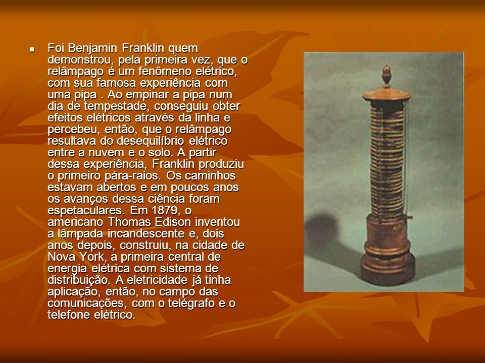 Foi Benjamin Franklin quem demonstrou, pela primeira vez, que o relâmpago é um fenômeno elétrico, com sua famosa experiência com uma pipa. Ao empinar