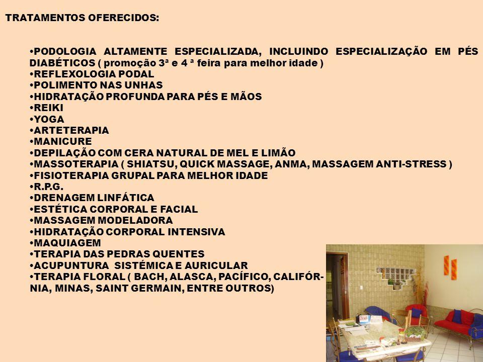 TRATAMENTOS OFERECIDOS: PODOLOGIA ALTAMENTE ESPECIALIZADA, INCLUINDO ESPECIALIZAÇÃO EM PÉS DIABÉTICOS ( promoção 3ª e 4 ª feira para melhor idade ) REFLEXOLOGIA PODAL POLIMENTO NAS UNHAS HIDRATAÇÃO PROFUNDA PARA PÉS E MÃOS REIKI YOGA ARTETERAPIA MANICURE DEPILAÇÃO COM CERA NATURAL DE MEL E LIMÃO MASSOTERAPIA ( SHIATSU, QUICK MASSAGE, ANMA, MASSAGEM ANTI-STRESS ) FISIOTERAPIA GRUPAL PARA MELHOR IDADE R.P.G.