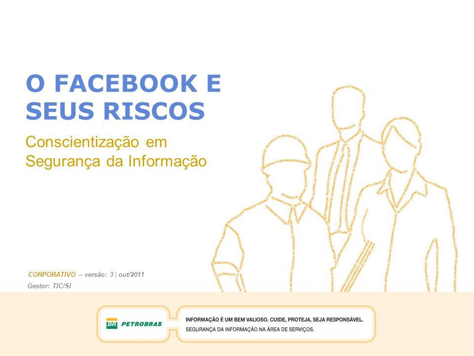 Gestor: TIC/SI CORPORATIVO – versão: 3 | out/2011 O FACEBOOK E SEUS RISCOS Conscientização em Segurança da Informação Gestor: TIC/SI CORPORATIVO – versão: 3 | out/2011