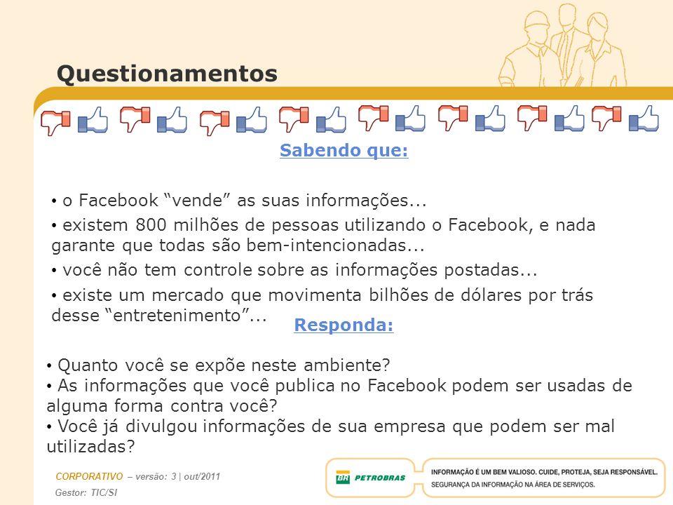 Gestor: TIC/SI CORPORATIVO – versão: 3 | out/2011 Sabendo que: o Facebook vende as suas informações... existem 800 milhões de pessoas utilizando o Fac