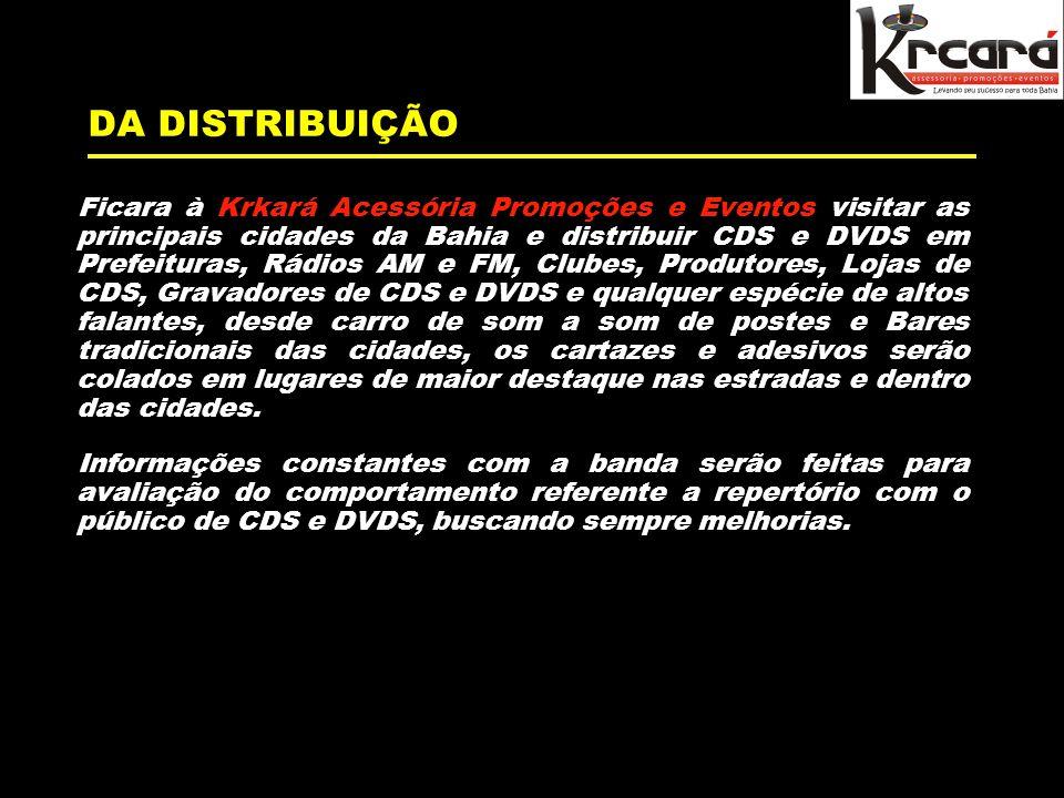 DA DISTRIBUIÇÃO Ficara à Krkará Acessória Promoções e Eventos visitar as principais cidades da Bahia e distribuir CDS e DVDS em Prefeituras, Rádios AM e FM, Clubes, Produtores, Lojas de CDS, Gravadores de CDS e DVDS e qualquer espécie de altos falantes, desde carro de som a som de postes e Bares tradicionais das cidades, os cartazes e adesivos serão colados em lugares de maior destaque nas estradas e dentro das cidades.