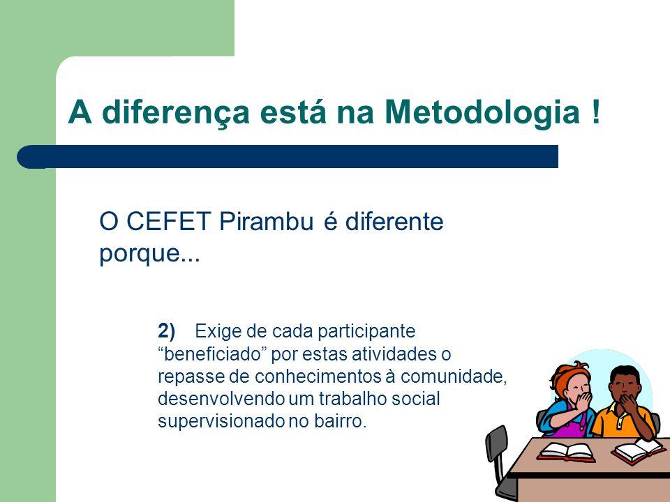 A diferença está na Metodologia ! O CEFET Pirambu é diferente porque... 2) Exige de cada participante beneficiado por estas atividades o repasse de co