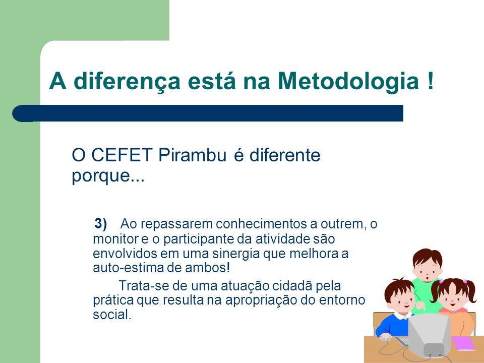 A diferença está na Metodologia ! O CEFET Pirambu é diferente porque... 3) Ao repassarem conhecimentos a outrem, o monitor e o participante da ativida