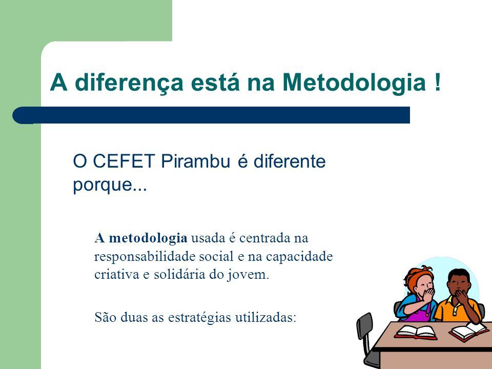 A diferença está na Metodologia ! O CEFET Pirambu é diferente porque... A metodologia usada é centrada na responsabilidade social e na capacidade cria