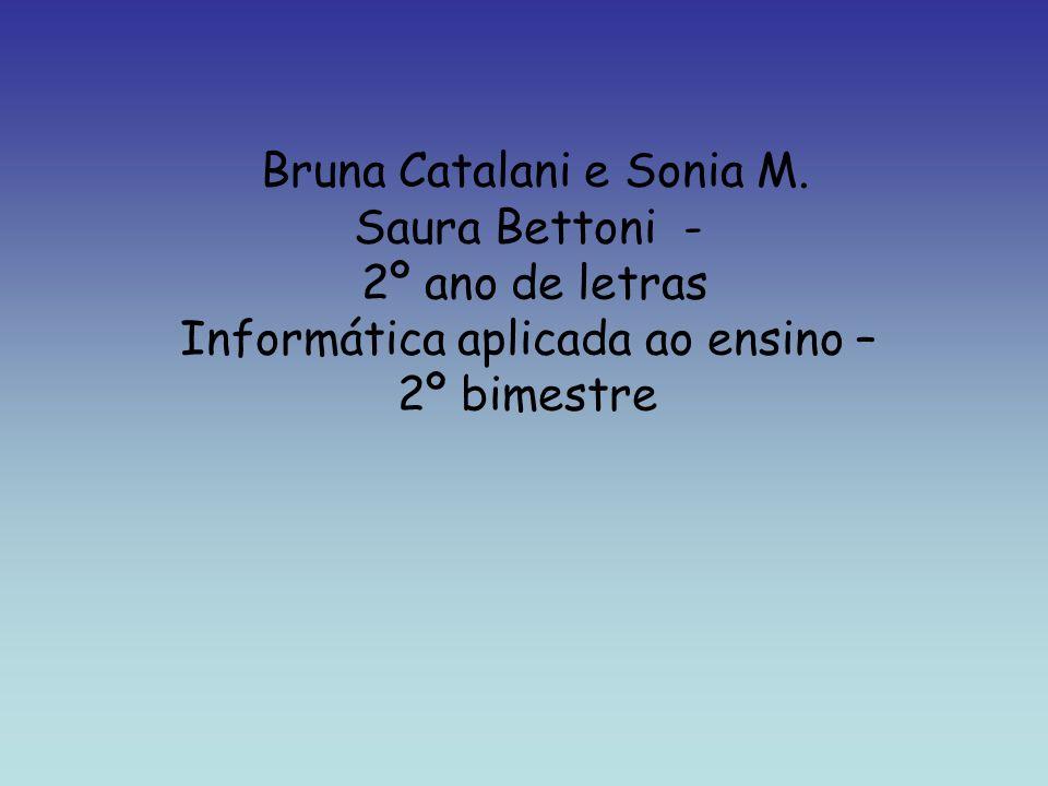 Bruna Catalani e Sonia M. Saura Bettoni - 2º ano de letras Informática aplicada ao ensino – 2º bimestre