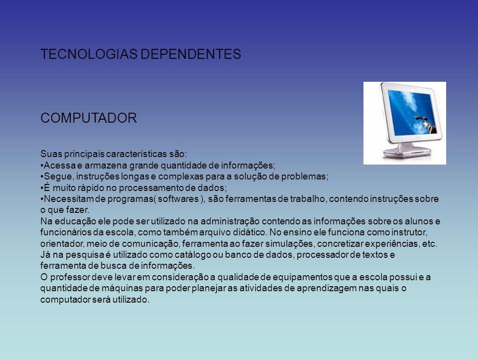 TECNOLOGIAS DEPENDENTES COMPUTADOR Suas principais características são: Acessa e armazena grande quantidade de informações; Segue, instruções longas e
