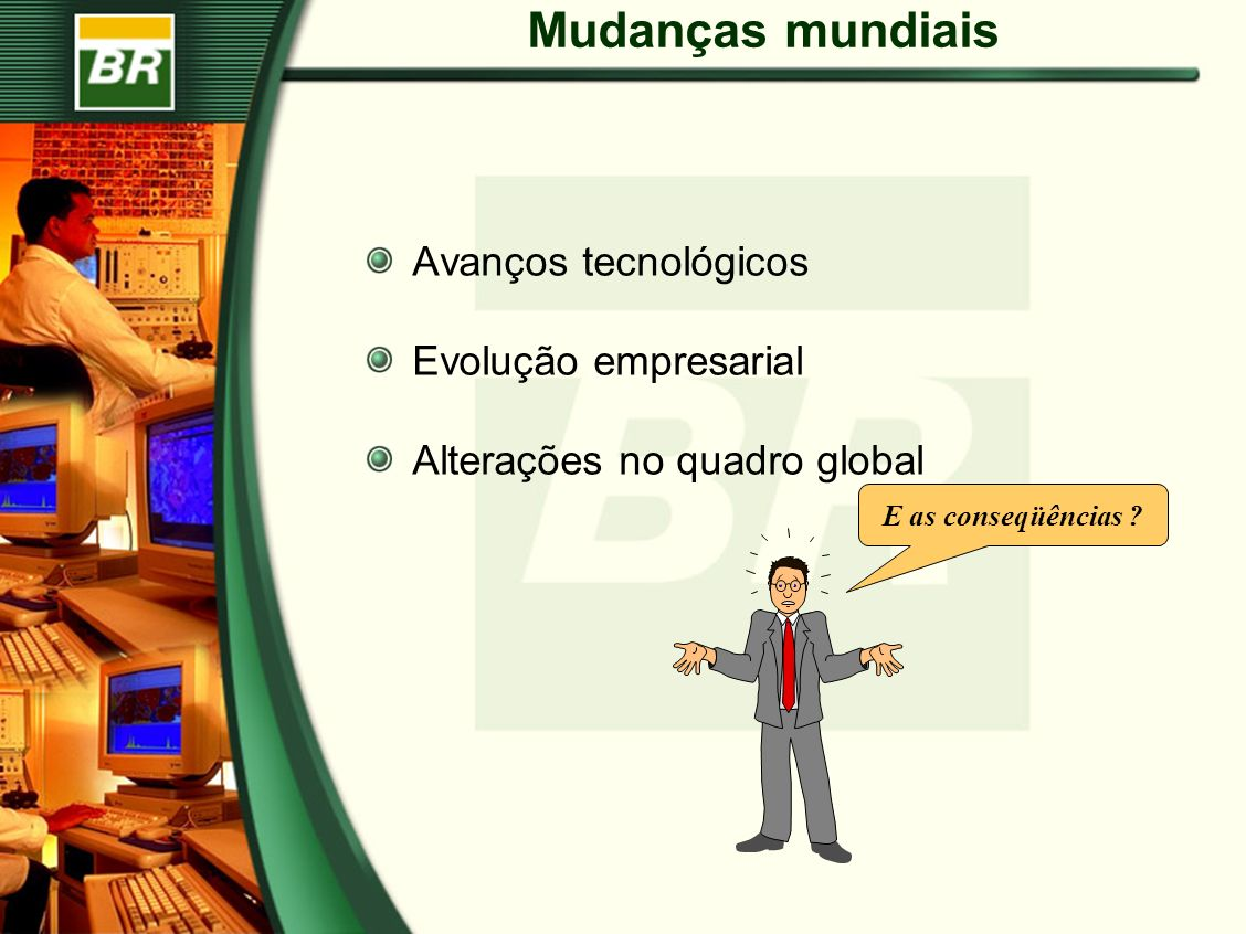 Mudanças mundiais Avanços tecnológicos Evolução empresarial Alterações no quadro global E as conseqüências ?