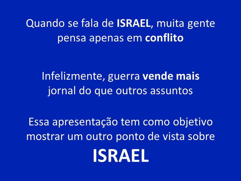 Quando se fala de ISRAEL, muita gente pensa apenas em conflito Infelizmente, guerra vende mais jornal do que outros assuntos Essa apresentação tem como objetivo mostrar um outro ponto de vista sobre ISRAEL