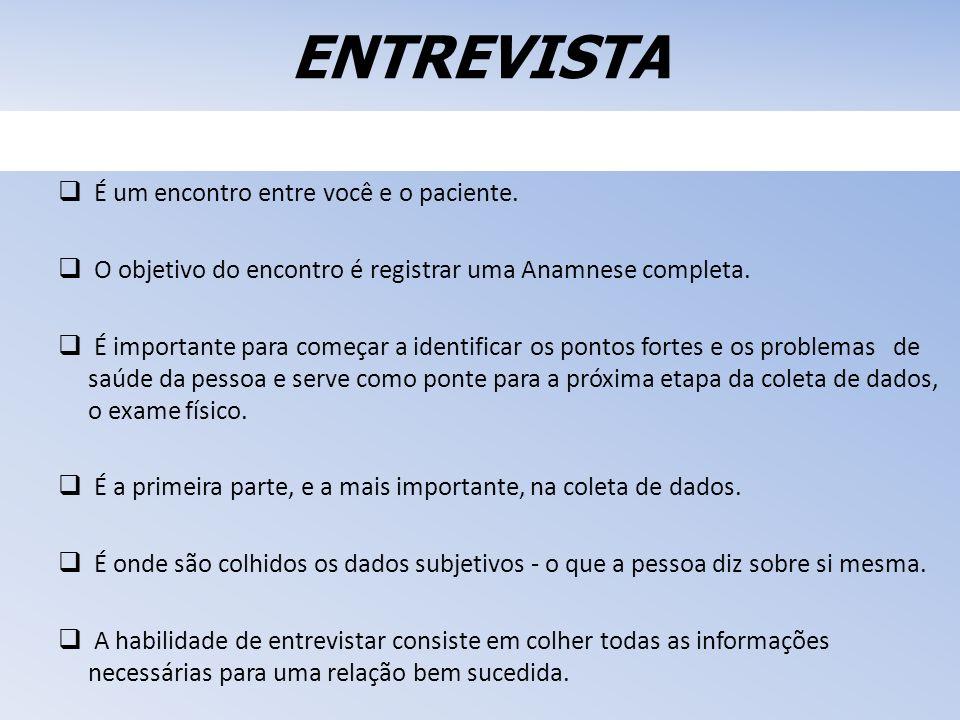 ENTREVISTA É um encontro entre você e o paciente. O objetivo do encontro é registrar uma Anamnese completa. É importante para começar a identificar os