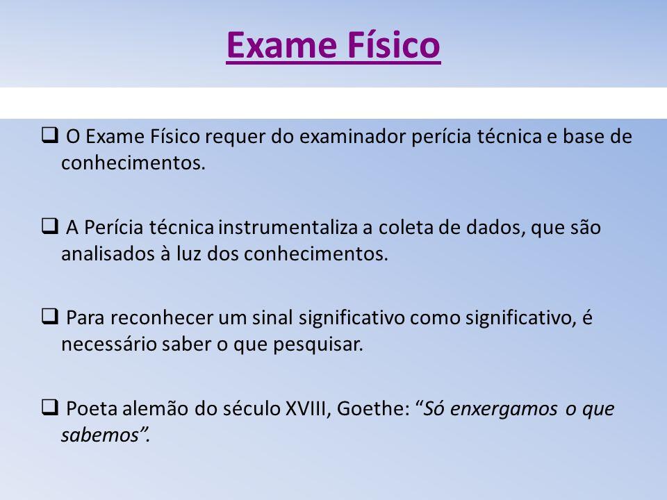 Exame Físico O Exame Físico requer do examinador perícia técnica e base de conhecimentos. A Perícia técnica instrumentaliza a coleta de dados, que são