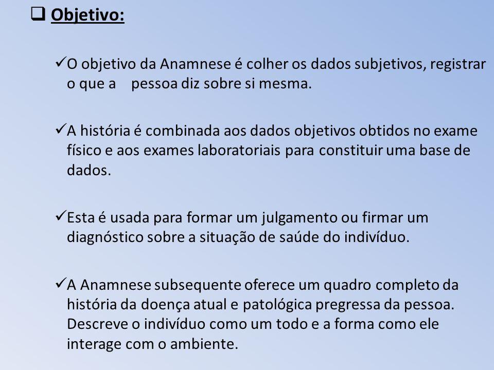 Objetivo: O objetivo da Anamnese é colher os dados subjetivos, registrar o que a pessoa diz sobre si mesma. A história é combinada aos dados objetivos