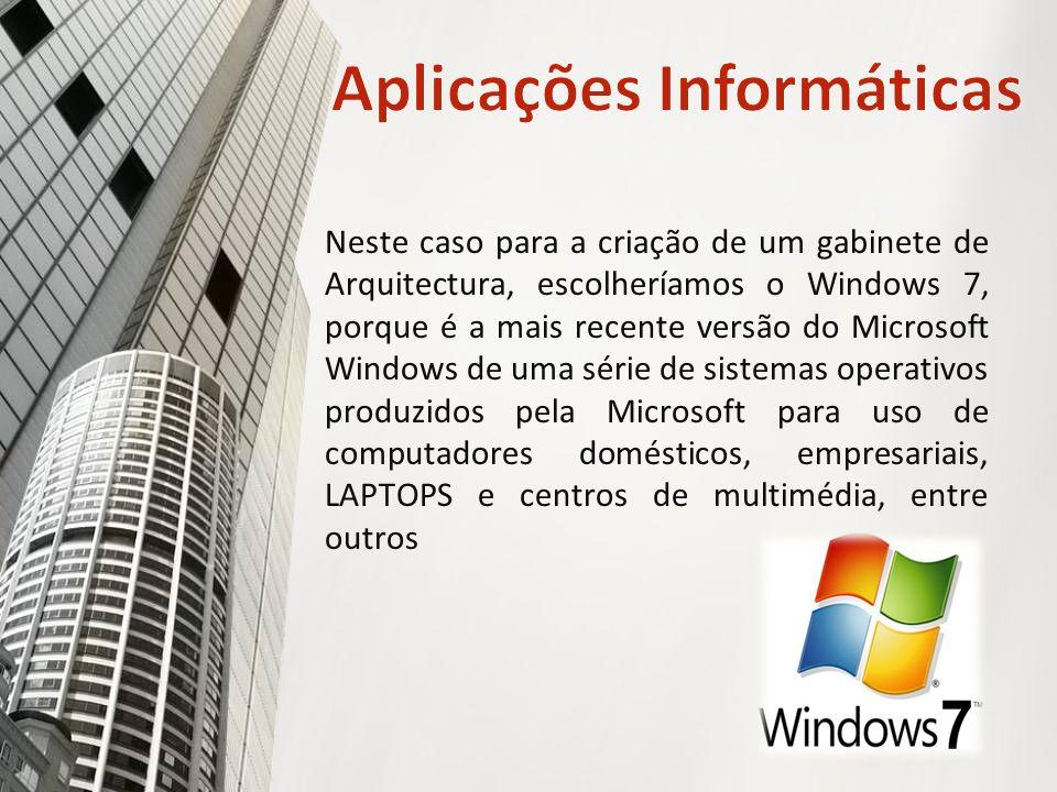 Neste caso para a criação de um gabinete de Arquitectura, escolheríamos o Windows 7, porque é a mais recente versão do Microsoft Windows de uma série de sistemas operativos produzidos pela Microsoft para uso de computadores domésticos, empresariais, LAPTOPS e centros de multimédia, entre outros.