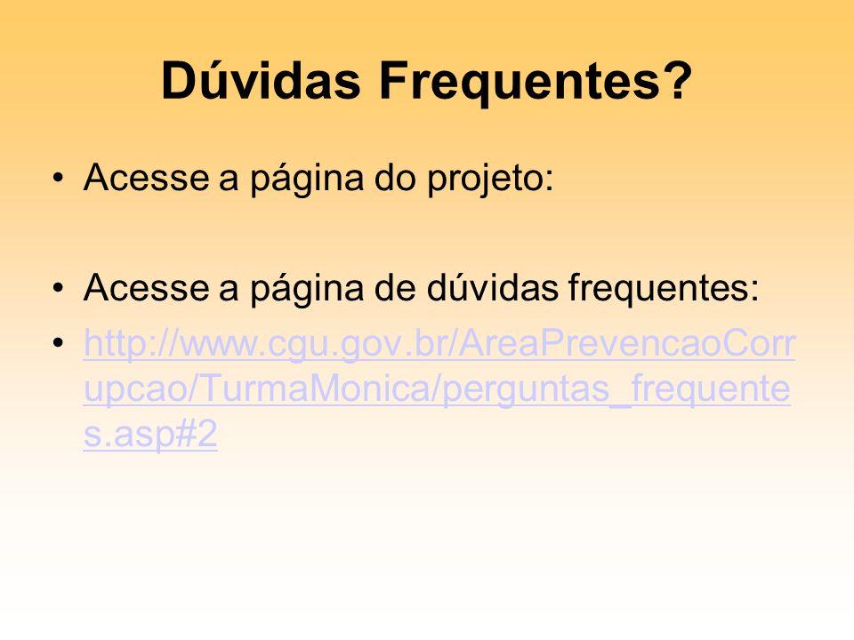 Dúvidas Frequentes? Acesse a página do projeto: Acesse a página de dúvidas frequentes: http://www.cgu.gov.br/AreaPrevencaoCorr upcao/TurmaMonica/pergu