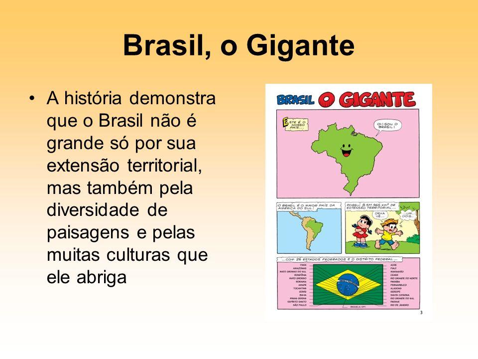 Brasil, o Gigante A história demonstra que o Brasil não é grande só por sua extensão territorial, mas também pela diversidade de paisagens e pelas muitas culturas que ele abriga