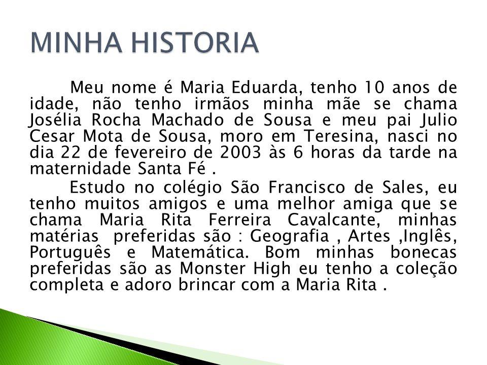 Meu nome é Maria Eduarda, tenho 10 anos de idade, não tenho irmãos minha mãe se chama Josélia Rocha Machado de Sousa e meu pai Julio Cesar Mota de Sou