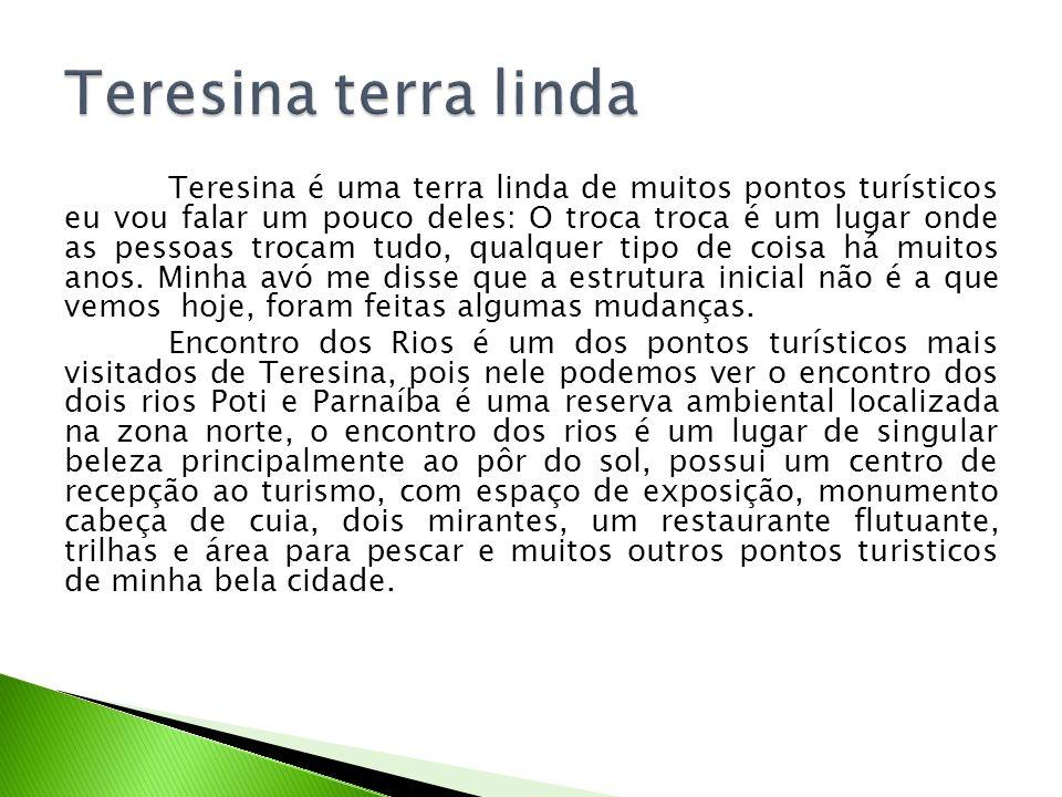 Teresina é uma terra linda de muitos pontos turísticos eu vou falar um pouco deles: O troca troca é um lugar onde as pessoas trocam tudo, qualquer tip