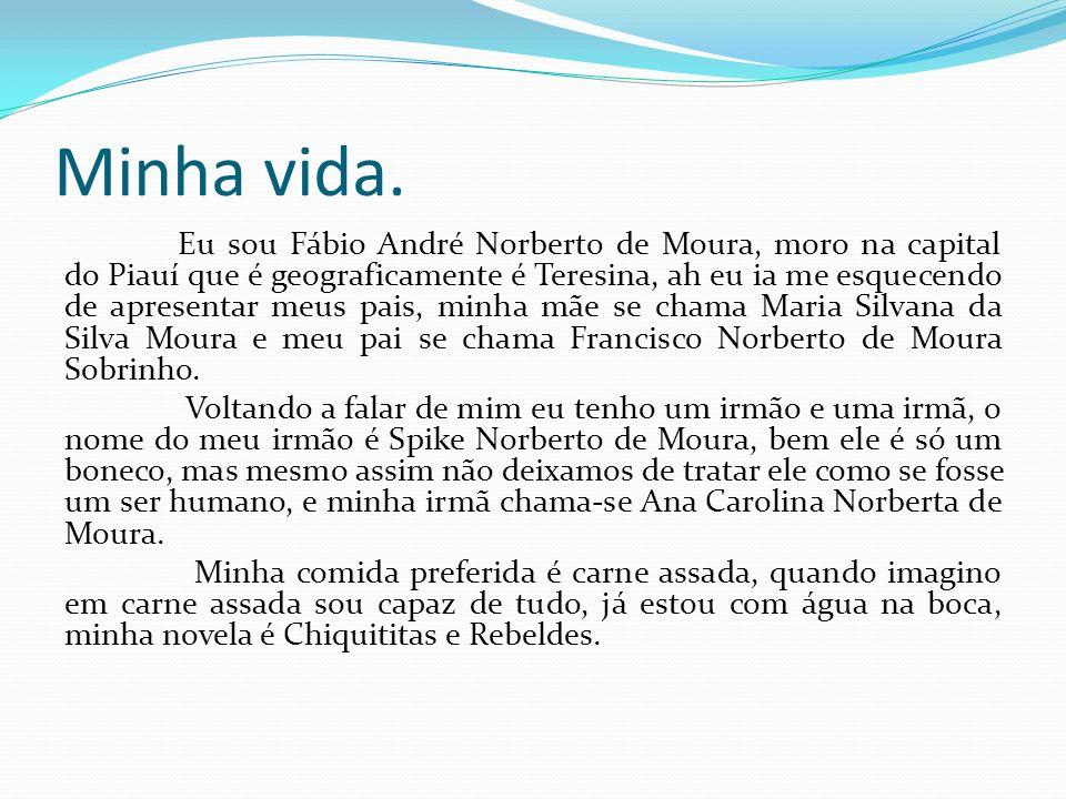 Minha vida. Eu sou Fábio André Norberto de Moura, moro na capital do Piauí que é geograficamente é Teresina, ah eu ia me esquecendo de apresentar meus