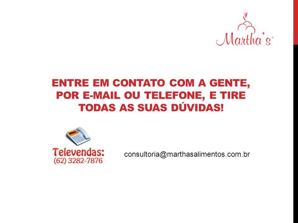 ENTRE EM CONTATO COM A GENTE, POR E-MAIL OU TELEFONE, E TIRE TODAS AS SUAS DÚVIDAS! consultoria@marthasalimentos.com.br