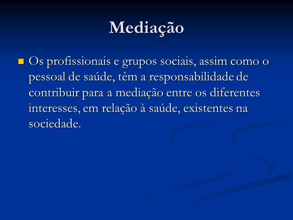 Mediação Os profissionais e grupos sociais, assim como o pessoal de saúde, têm a responsabilidade de contribuir para a mediação entre os diferentes interesses, em relação à saúde, existentes na sociedade.
