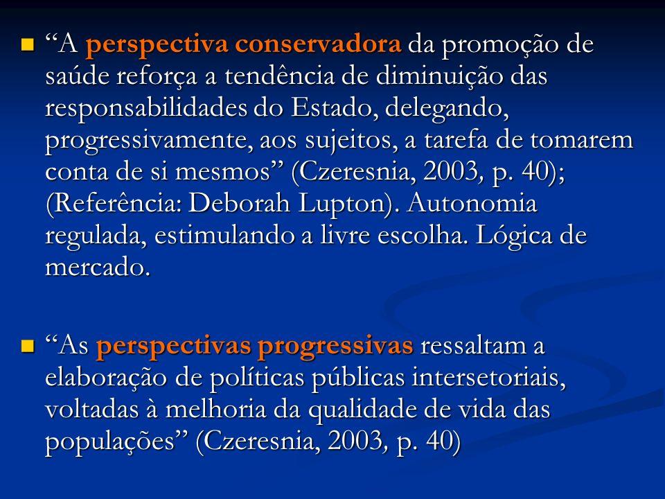 A perspectiva conservadora da promoção de saúde reforça a tendência de diminuição das responsabilidades do Estado, delegando, progressivamente, aos sujeitos, a tarefa de tomarem conta de si mesmos (Czeresnia, 2003, p.