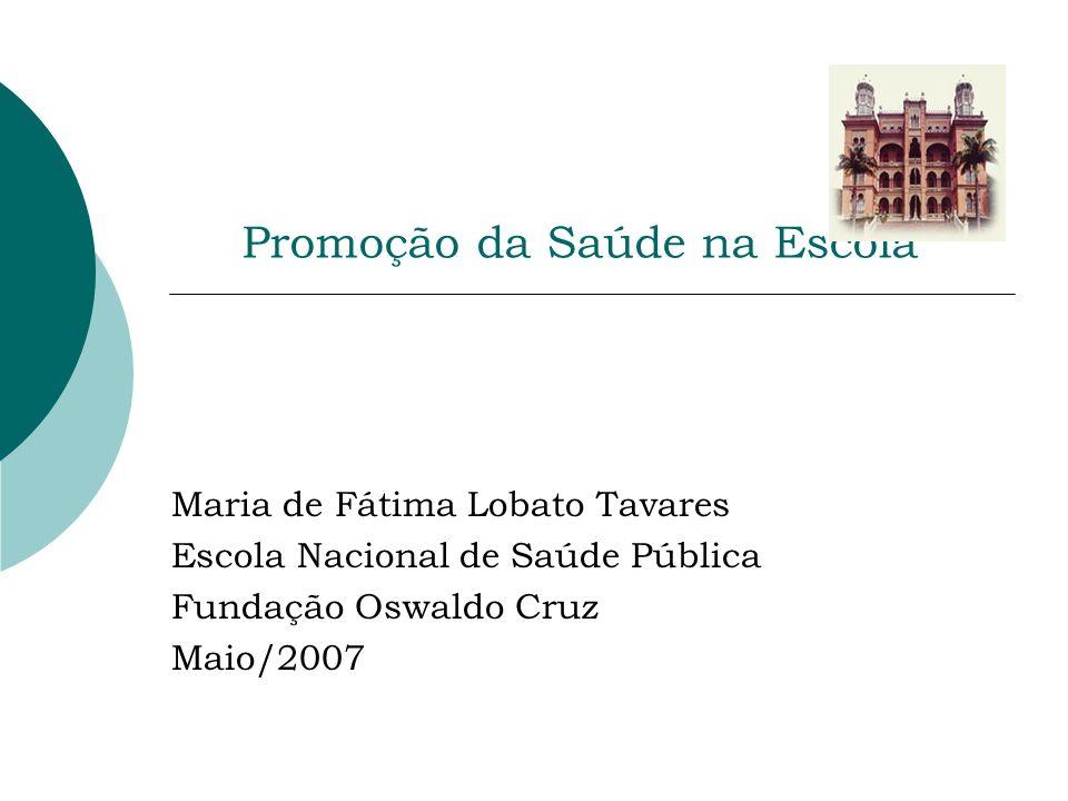 Promoção da Saúde na Escola Maria de Fátima Lobato Tavares Escola Nacional de Saúde Pública Fundação Oswaldo Cruz Maio/2007