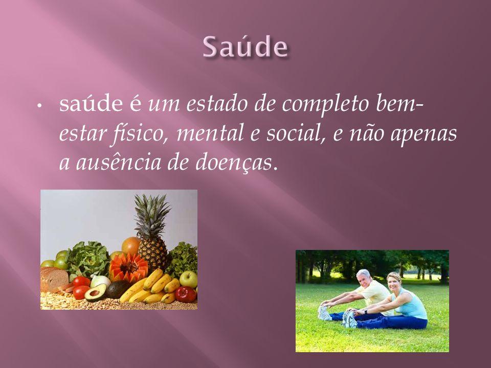 saúde é um estado de completo bem- estar físico, mental e social, e não apenas a ausência de doenças.