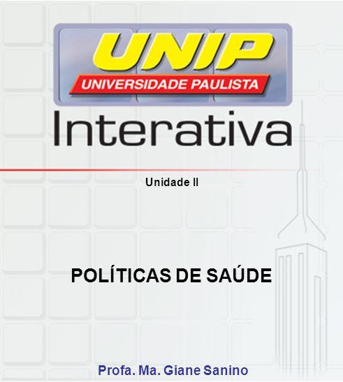 Unidade II POLÍTICAS DE SAÚDE Profa. Ma. Giane Sanino
