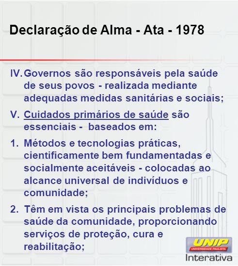Declaração de Alma - Ata - 1978 IV.Governos são responsáveis pela saúde de seus povos - realizada mediante adequadas medidas sanitárias e sociais; V.C