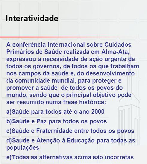 Interatividade A conferência Internacional sobre Cuidados Primários de Saúde realizada em Alma-Ata, expressou a necessidade de ação urgente de todos o