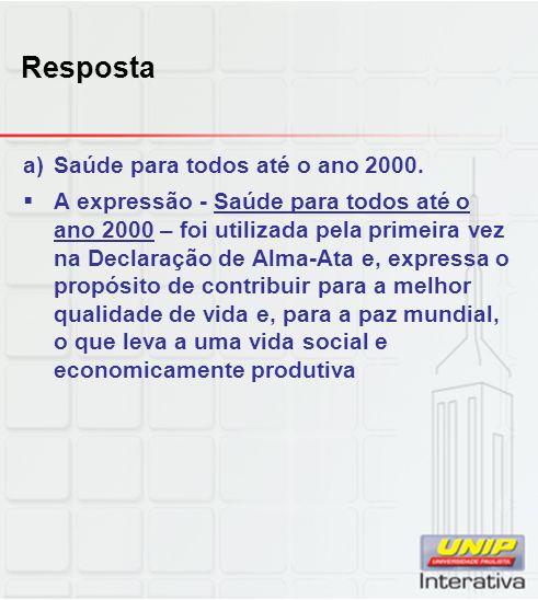 Resposta a)Saúde para todos até o ano 2000. A expressão - Saúde para todos até o ano 2000 – foi utilizada pela primeira vez na Declaração de Alma-Ata