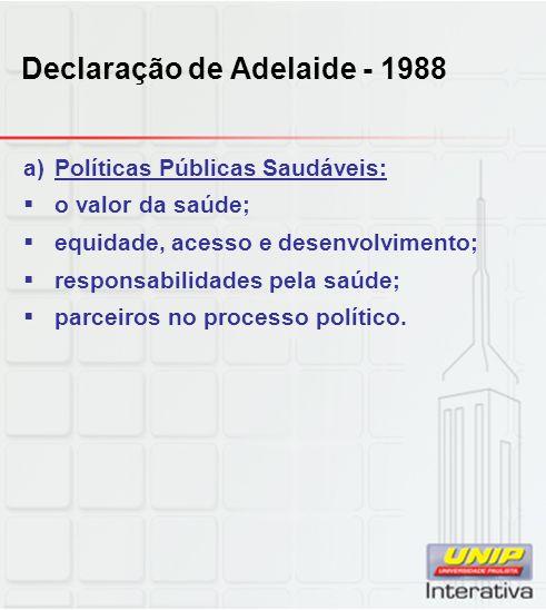Declaração de Adelaide - 1988 a)Políticas Públicas Saudáveis: o valor da saúde; equidade, acesso e desenvolvimento; responsabilidades pela saúde; parc