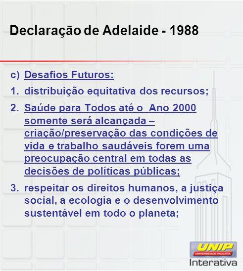 Declaração de Adelaide - 1988 c)Desafios Futuros: 1.distribuição equitativa dos recursos; 2.Saúde para Todos até o Ano 2000 somente será alcançada – c