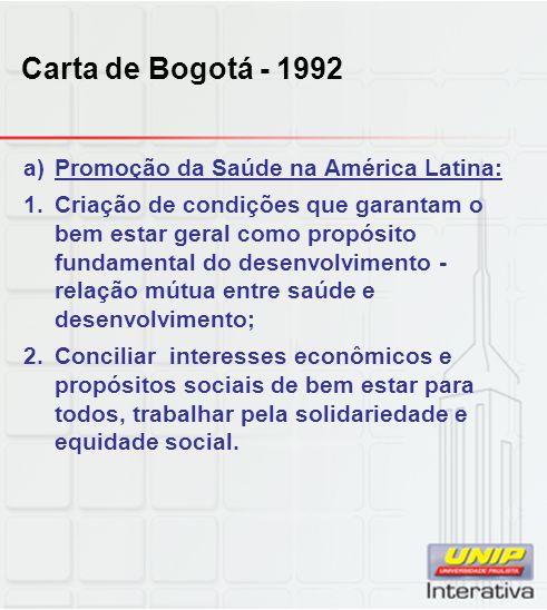 Carta de Bogotá - 1992 a)Promoção da Saúde na América Latina: 1.Criação de condições que garantam o bem estar geral como propósito fundamental do dese