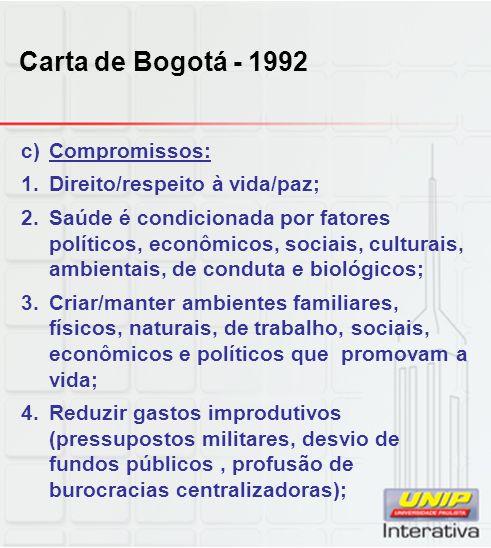 Carta de Bogotá - 1992 c)Compromissos: 1.Direito/respeito à vida/paz; 2.Saúde é condicionada por fatores políticos, econômicos, sociais, culturais, am