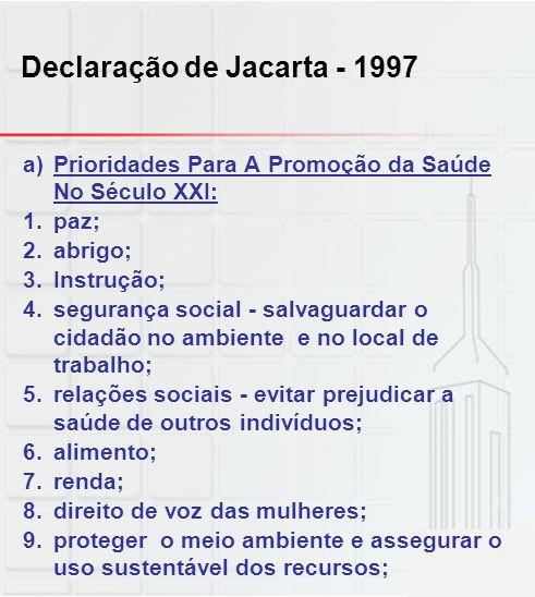 Declaração de Jacarta - 1997 a)Prioridades Para A Promoção da Saúde No Século XXI: 1.paz; 2.abrigo; 3.Instrução; 4.segurança social - salvaguardar o c