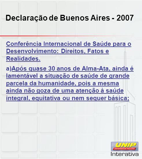 Declaração de Buenos Aires - 2007 Conferência Internacional de Saúde para o Desenvolvimento: Direitos, Fatos e Realidades. a)Após quase 30 anos de Alm
