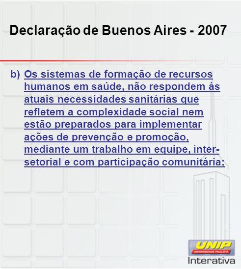Declaração de Buenos Aires - 2007 b)Os sistemas de formação de recursos humanos em saúde, não respondem às atuais necessidades sanitárias que refletem