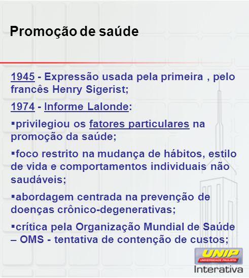 Promoção de saúde 1945 - Expressão usada pela primeira, pelo francês Henry Sigerist; 1974 - Informe Lalonde: privilegiou os fatores particulares na pr