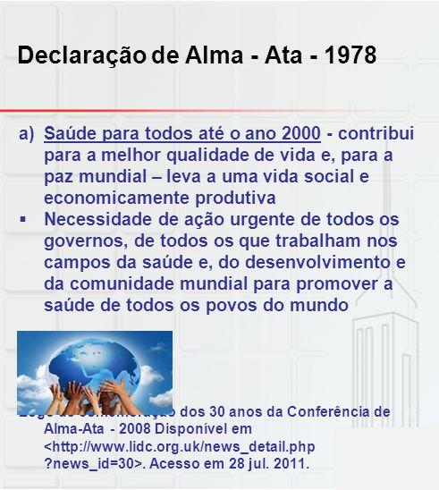 Declaração de Alma - Ata - 1978 a)Saúde para todos até o ano 2000 - contribui para a melhor qualidade de vida e, para a paz mundial – leva a uma vida