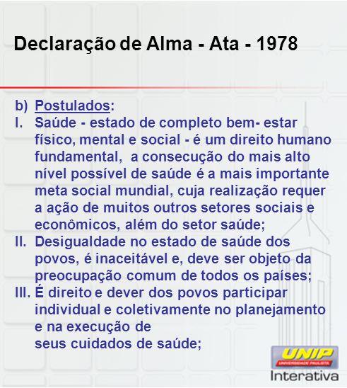 Declaração de Alma - Ata - 1978 b)Postulados: I.Saúde - estado de completo bem- estar físico, mental e social - é um direito humano fundamental, a con