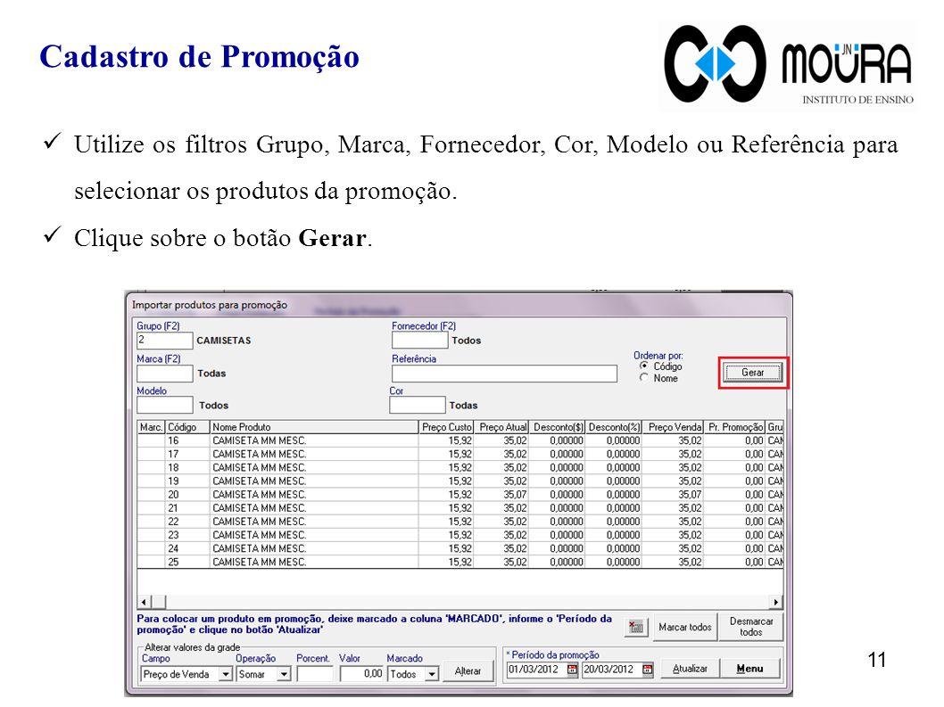 Utilize os filtros Grupo, Marca, Fornecedor, Cor, Modelo ou Referência para selecionar os produtos da promoção. Clique sobre o botão Gerar. 11 Cadastr