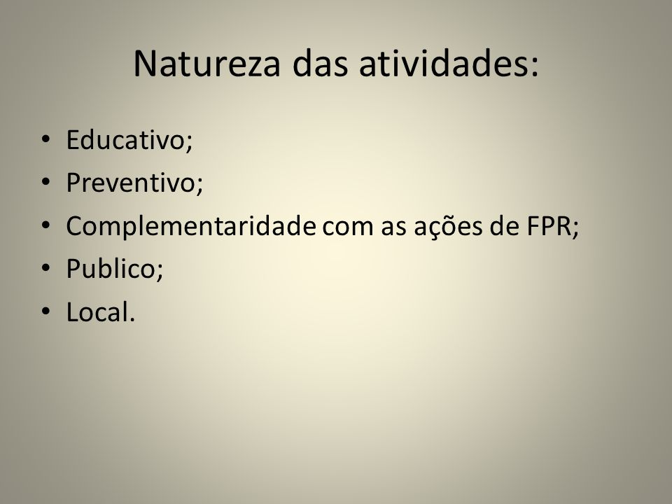Natureza das atividades: Educativo; Preventivo; Complementaridade com as ações de FPR; Publico; Local.