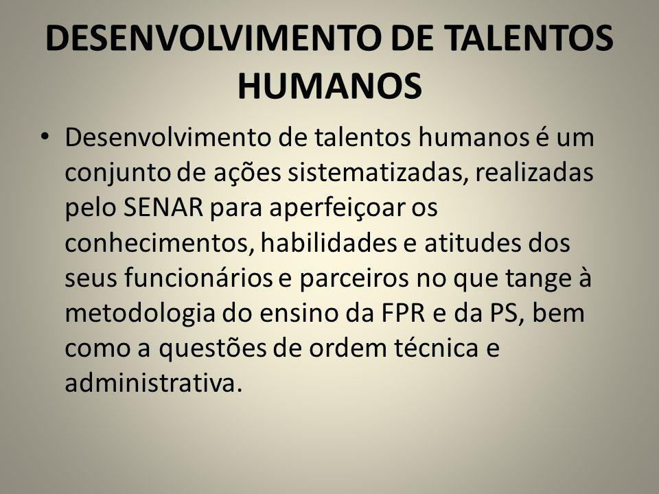 DESENVOLVIMENTO DE TALENTOS HUMANOS Desenvolvimento de talentos humanos é um conjunto de ações sistematizadas, realizadas pelo SENAR para aperfeiçoar os conhecimentos, habilidades e atitudes dos seus funcionários e parceiros no que tange à metodologia do ensino da FPR e da PS, bem como a questões de ordem técnica e administrativa.