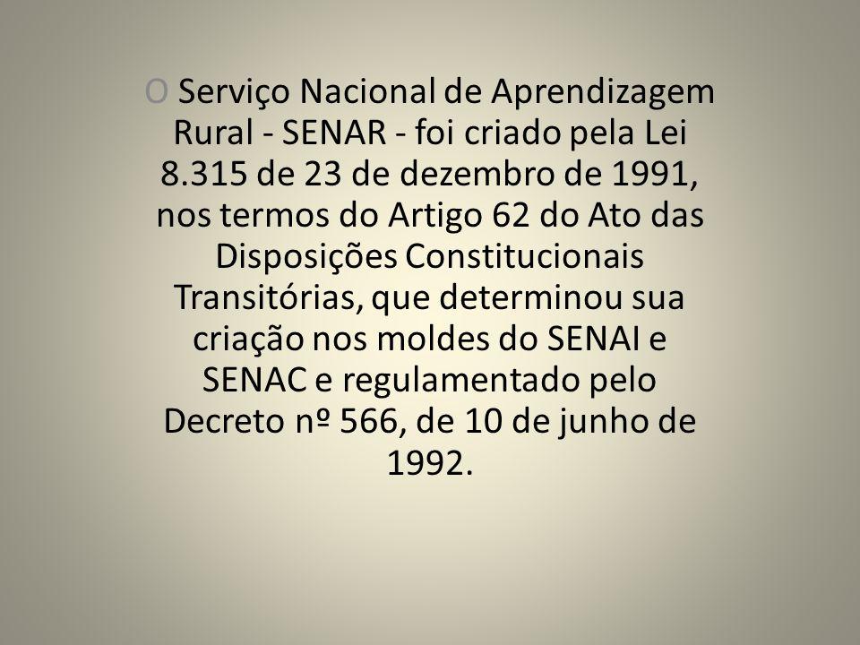 O Serviço Nacional de Aprendizagem Rural - SENAR - foi criado pela Lei 8.315 de 23 de dezembro de 1991, nos termos do Artigo 62 do Ato das Disposições Constitucionais Transitórias, que determinou sua criação nos moldes do SENAI e SENAC e regulamentado pelo Decreto nº 566, de 10 de junho de 1992.