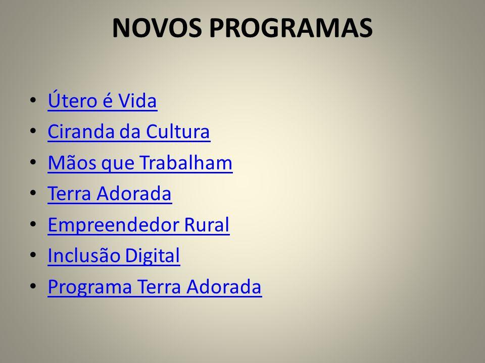 NOVOS PROGRAMAS Útero é Vida Ciranda da Cultura Mãos que Trabalham Terra Adorada Empreendedor Rural Inclusão Digital Programa Terra Adorada
