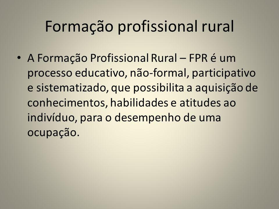 Formação profissional rural A Formação Profissional Rural – FPR é um processo educativo, não-formal, participativo e sistematizado, que possibilita a aquisição de conhecimentos, habilidades e atitudes ao indivíduo, para o desempenho de uma ocupação.