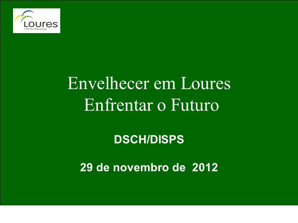 Envelhecer em Loures Enfrentar o Futuro DSCH/DISPS 29 de novembro de 2012