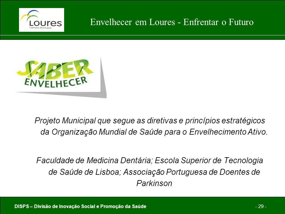 DISPS – Divisão de Inovação Social e Promoção da Saúde- 29 - Envelhecer em Loures - Enfrentar o Futuro Projeto Municipal que segue as diretivas e princípios estratégicos da Organização Mundial de Saúde para o Envelhecimento Ativo.