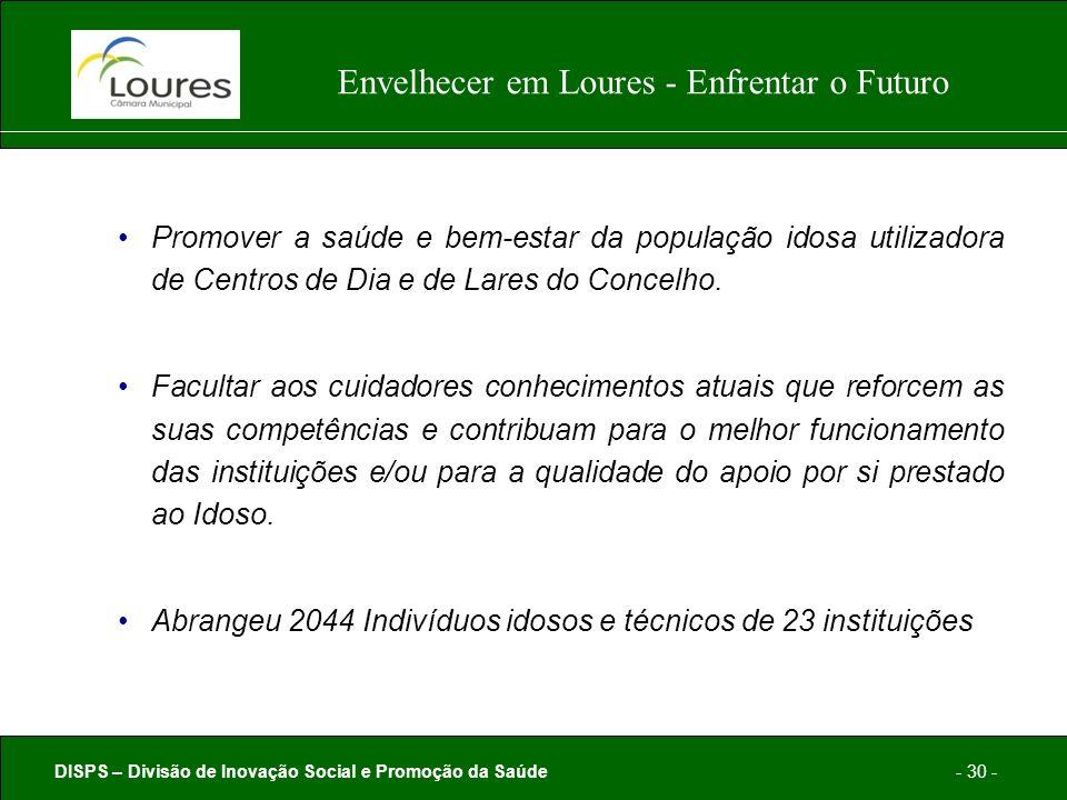 DISPS – Divisão de Inovação Social e Promoção da Saúde- 30 - Envelhecer em Loures - Enfrentar o Futuro Promover a saúde e bem-estar da população idosa utilizadora de Centros de Dia e de Lares do Concelho.