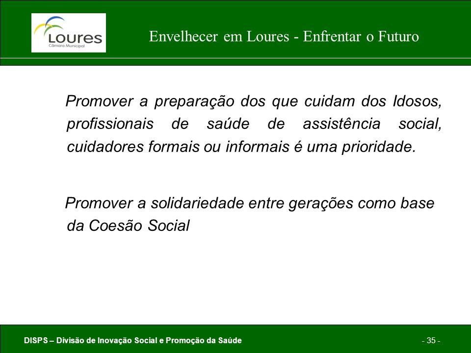 DISPS – Divisão de Inovação Social e Promoção da Saúde- 35 - Envelhecer em Loures - Enfrentar o Futuro Promover a preparação dos que cuidam dos Idosos, profissionais de saúde de assistência social, cuidadores formais ou informais é uma prioridade.